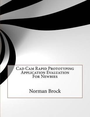 CAD CAM Rapid Prototyping Application Evaluation for Newbies (Paperback): MR Norman Brock