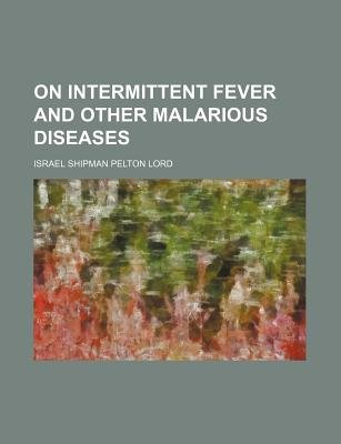 On Intermittent Fever and Other Malarious Diseases (Paperback): Israel Shipman Pelton Lord