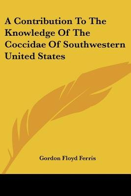 A Contribution to the Knowledge of the Coccidae of Southwestern United States (Paperback): Gordon Floyd Ferris