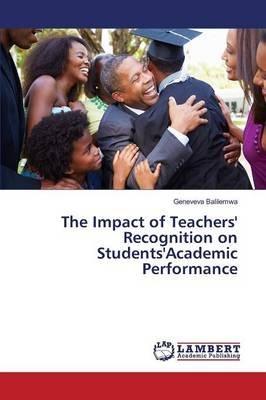 The Impact of Teachers' Recognition on Students'academic Performance (Paperback): Balilemwa Geneveva