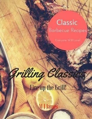Grilling Classics - Summer Barbecue Recipes (Paperback): M J James