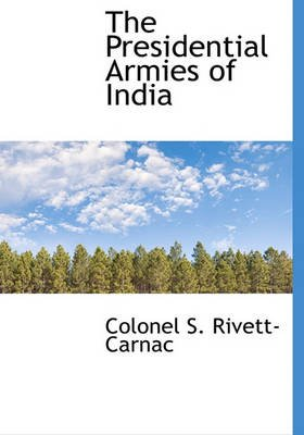 The Presidential Armies of India (Hardcover): Colonel S. Rivett-Carnac