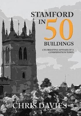 Stamford in 50 Buildings - Celebrating 50 years of a Conservation Town (Paperback): Christopher Davies