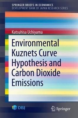 Environmental Kuznets Curve Hypothesis and Carbon Dioxide Emissions 2016 (Paperback, 2016 ed.): Katsuhisa Uchiyama