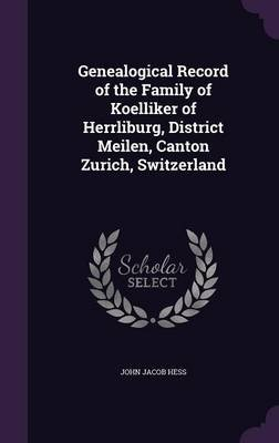 Genealogical Record of the Family of Koelliker of Herrliburg, District Meilen, Canton Zurich, Switzerland (Hardcover): John...