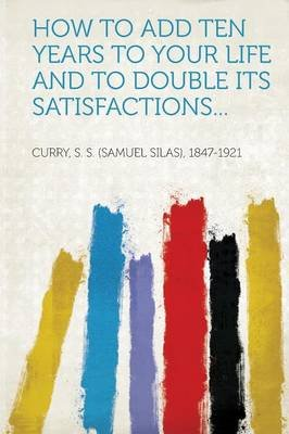 How to Add Ten Years to Your Life and to Double Its Satisfactions... (Paperback): Curry S. S. (Samuel Silas) 1847-1921