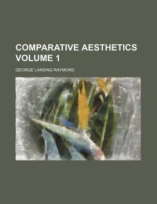 Comparative Aesthetics Volume 1 (Paperback): George Lansing Raymond