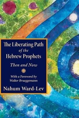 The Liberating Path of the Hebrew Prophets - Then and Now (Paperback): Nahum Ward-Lev