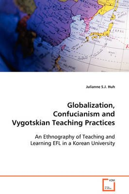 Globalization, Confucianism and Vygotskian Teaching Practices (Paperback): Julianne S.J. Huh