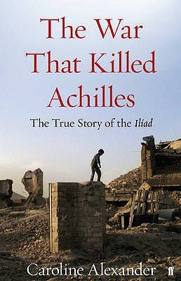 The War That Killed Achilles - The True Story of the Iliad (Hardcover, Main): Caroline Alexander