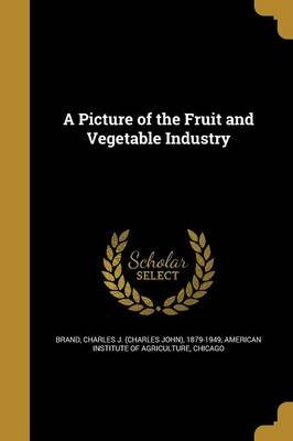 A Picture of the Fruit and Vegetable Industry (Paperback): Charles J (Charles John) 1879-1 Brand, Chica American Institute of...