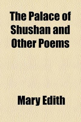 The Palace of Shushan and Other Poems (Paperback): Mary Edith