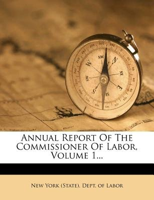 Annual Report of the Commissioner of Labor, Volume 1 (Paperback): New York (State). Dept. of Labor