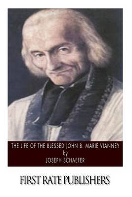 The Life of the Blessed John B. Marie Vianney (Paperback): Joseph Schaefer