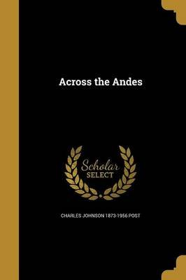 Across the Andes (Paperback): Charles Johnson 1873-1956 Post