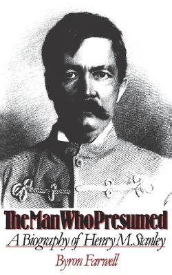 The Man Who Presumed - A Biography of Henry M. Stanley (Paperback): Byron Farwell