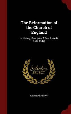 The Reformation of the Church of England - Its History, Principles, & Results (A.D. 1514-1547) (Hardcover): John Henry Blunt