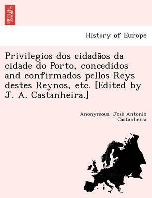 Privilegios DOS Cidada OS Da Cidade Do Porto, Concedidos and Confirmados Pellos Reys Destes Reynos, Etc. [Edited by J. A....