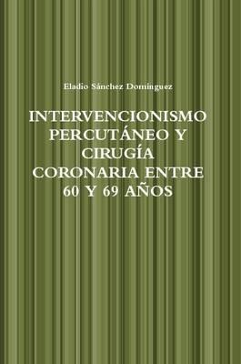 Intervencionismo Percutaneo Y Cirugia Coronaria Entre 60 Y 69 Anos (Spanish, Paperback): Eladio Sanchez Dominguez