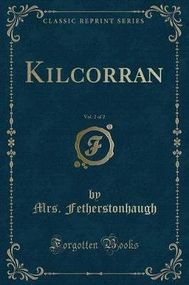 Kilcorran, Vol. 2 of 2 (Classic Reprint) (Paperback): Mrs Fetherstonhaugh