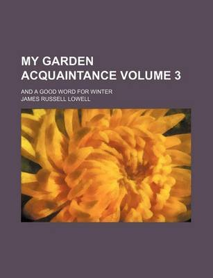 My Garden Acquaintance; And a Good Word for Winter Volume 3 (Paperback): James Russell Lowell