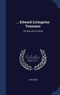 ... Edward Livingston Youmans - The Man and His Work (Hardcover): John Fiske