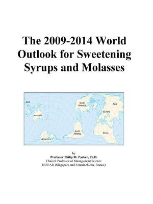 The 2009-2014 World Outlook for Sweetening Syrups and Molasses (Electronic book text): Inc. Icon Group International