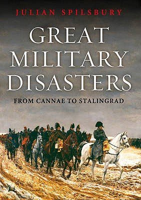 Great Military Disasters - From Cannae to Stalingrad (Hardcover): Julian Spilsbury