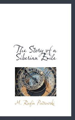 The Story of a Siberian Exile (Hardcover): M. Rufin Pietrowski