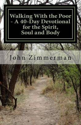 Walking with the Poor - A 40-Day Devotional for the Spirit, Soul and Body (Paperback): John a Zimmerman