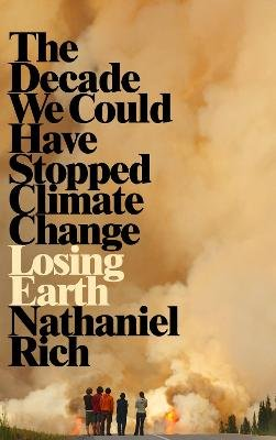 Losing Earth - The Decade We Could Have Stopped Climate Change (Hardcover): Nathaniel Rich