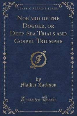 Nor'ard of the Dogger, or Deep-Sea Trials and Gospel Triumphs (Classic Reprint) (Paperback): Mather Jackson
