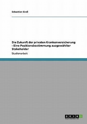 Die Zukunft Der Privaten Krankenversicherung - Eine Positionsbestimmung Ausgewahlter Stakeholder (German, Paperback): Sebastian...