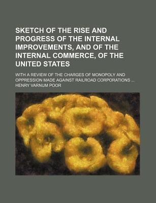 Sketch of the Rise and Progress of the Internal Improvements, and of the Internal Commerce, of the United States; With a Review...