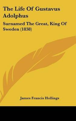 The Life of Gustavus Adolphus - Surnamed the Great, King of Sweden (1838) (Hardcover): James Francis Hollings