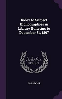 Index to Subject Bibliographies in Library Bulletins to December 31, 1897 (Hardcover): Alice Newman