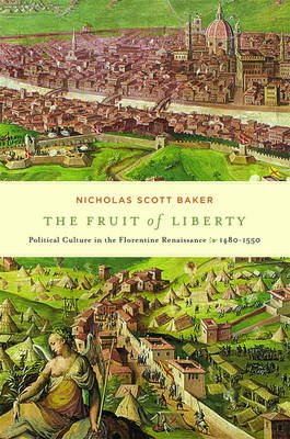 The Fruit of Liberty - Political Culture in the Florentine Renaissance, 1480-1550 (Electronic book text): Nicholas Scott Baker