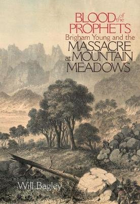 Blood of the Prophets - Brigham Young and the Massacre at Mountain Meadows (Paperback, New edition): Will Bagley