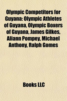 Olympic Competitors for Guyana - Olympic Athletes of Guyana, Olympic Boxers of Guyana, James Gilkes, Aliann Pompey, Michael...