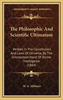 The Philosophic and Scientific Ultimatum - Written in the Constitution and Laws of Universe, by the Omnipotent Hand of Divine...