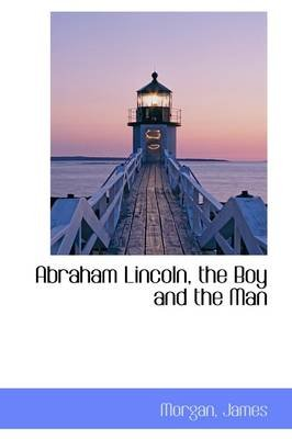 Abraham Lincoln, the Boy and the Man (Hardcover): Morgan James