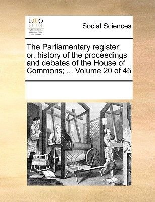 The Parliamentary Register; Or, History of the Proceedings and Debates of the House of Commons; ... Volume 20 of 45...