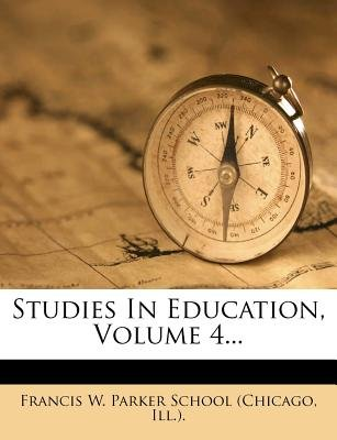 Studies in Education, Volume 4... (Paperback): Ill ) Francis W. Parker School (Chicago