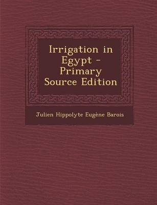 Irrigation in Egypt - Primary Source Edition (Paperback): Julien Hippolyte Eugene Barois