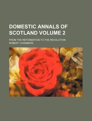 Domestic Annals of Scotland Volume 2; From the Reformation to the Revolution (Paperback): Robert Chambers