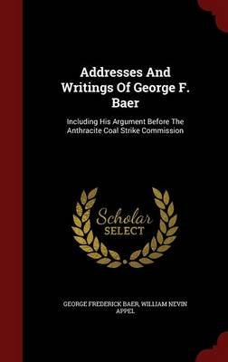 Addresses and Writings of George F. Baer - Including His Argument Before the Anthracite Coal Strike Commission (Hardcover):...