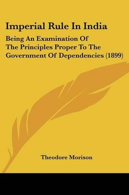 Imperial Rule in India - Being an Examination of the Principles Proper to the Government of Dependencies (1899) (Paperback):...