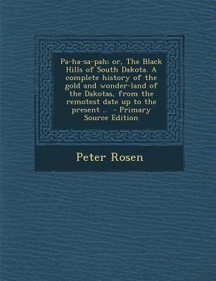 Pa-Ha-Sa-Pah; Or, the Black Hills of South Dakota. a Complete History of the Gold and Wonder-Land of the Dakotas, from the...