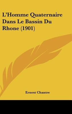 L'Homme Quaternaire Dans Le Bassin Du Rhone (1901) (English, French, Hardcover): Ernest Chantre