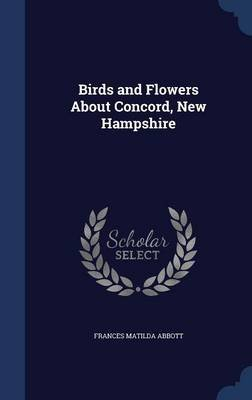 Birds and Flowers about Concord, New Hampshire (Hardcover): Frances Matilda Abbott